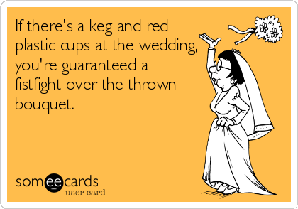 If there's a keg and red plastic cups at the wedding, you're guaranteed a fistfight over the thrown bouquet.