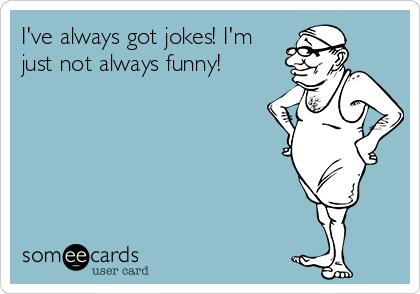 I've always got jokes! I'm just not always funny!