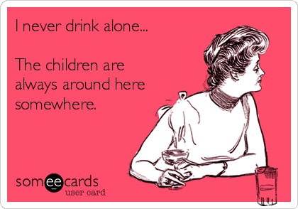 I never drink alone...  The children are  always around here somewhere.