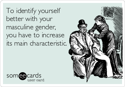 To identify yourself better with your masculine gender, you have to increase its main characteristic.