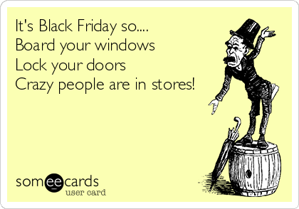 It's Black Friday so.... Board your windows Lock your doors Crazy people are in stores!