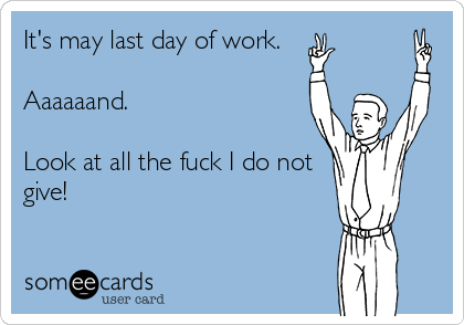 It's may last day of work.  Aaaaaand.  Look at all the fuck I do not give!