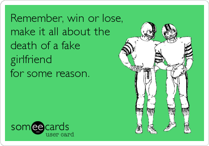 Remember, win or lose, make it all about the death of a fake girlfriend for some reason.