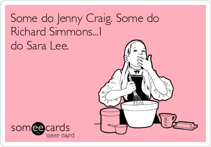 Some do Jenny Craig. Some do Richard Simmons...I do Sara Lee.