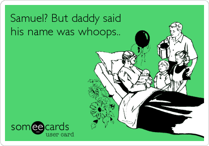 Samuel? But daddy said his name was whoops..