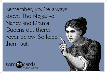 Remember, you're always above The Negative Nancy and Drama Queens out there; never below. So keep them out.