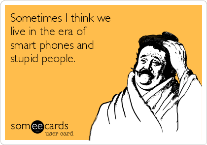 Sometimes I think we  live in the era of  smart phones and  stupid people.