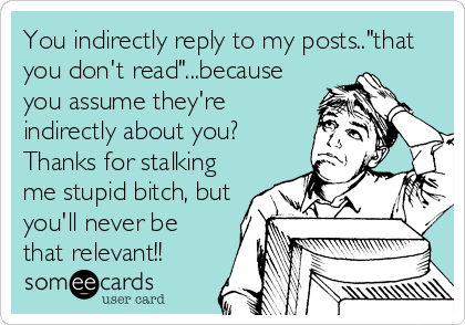 "You indirectly reply to my posts..""that you don't read""...because you assume they're indirectly about you? Thanks for stalking me stupid bitch, but<"
