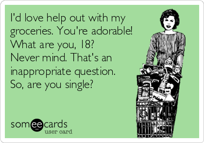 I'd love help out with my groceries. You're adorable! What are you, 18?  Never mind. That's an inappropriate question.  So, are you single?