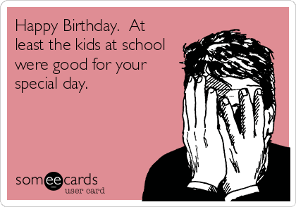 Happy Birthday.  At least the kids at school were good for your special day.