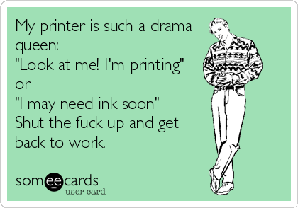 """My printer is such a drama queen: """"Look at me! I'm printing"""" or """"I may need ink soon"""" Shut the fuck up and get back to work."""
