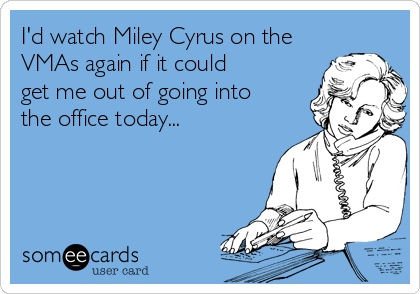 I'd watch Miley Cyrus on the VMAs again if it could get me out of going into the office today...
