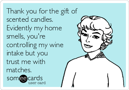 Thank you for the gift of scented candles. Evidently my home smells, you're controlling my wine intake but you trust me with matches.