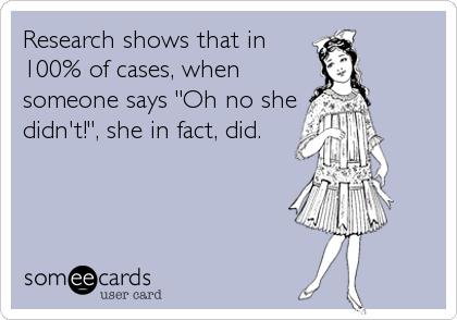 "Research shows that in 100% of cases, when someone says ""Oh no she didn't!"", she in fact, did."