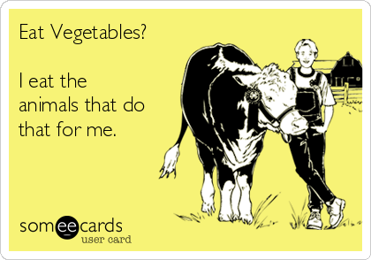 Eat Vegetables?  I eat the  animals that do that for me.