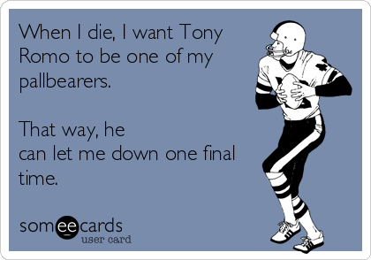 When I die, I want Tony Romo to be one of my pallbearers.    That way, he can let me down one final time.