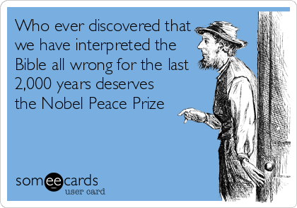 Who ever discovered that we have interpreted the Bible all wrong for the last 2,000 years deserves the Nobel Peace Prize