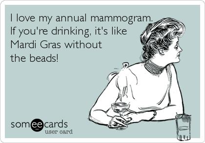 MjAxMy05OWI1MWM3ZWVmOWMzOWIy i love my annual mammogram if you're drinking, it's like mardi gras