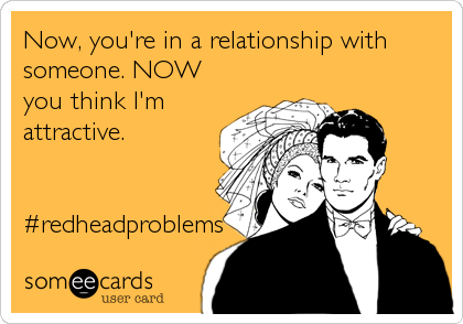 Now, you're in a relationship with someone. NOW you think I'm attractive.   #redheadproblems