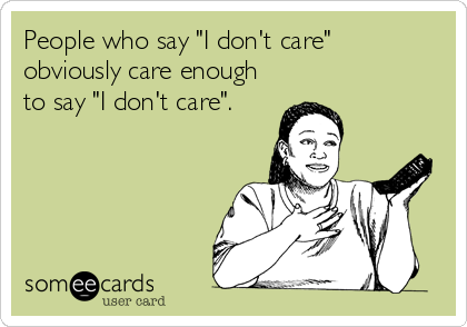 "People who say ""I don't care""  obviously care enough to say ""I don't care""."
