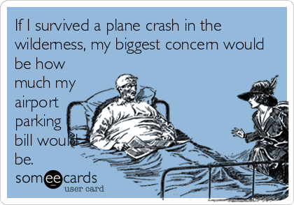 If I survived a plane crash in the wilderness, my biggest concern would be how much my airport parking bill would be.