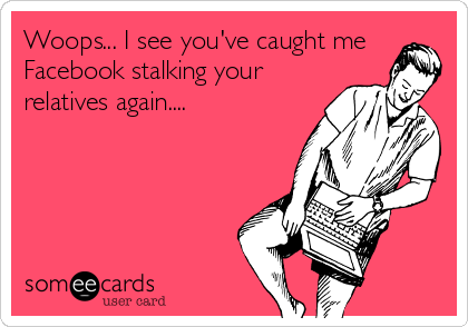 Woops... I see you've caught me Facebook stalking your relatives again....