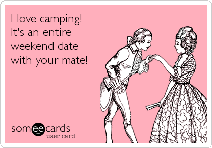 I love camping! It's an entire  weekend date  with your mate!