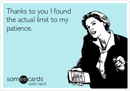 Thanks to you I found the actual limit to my patience.