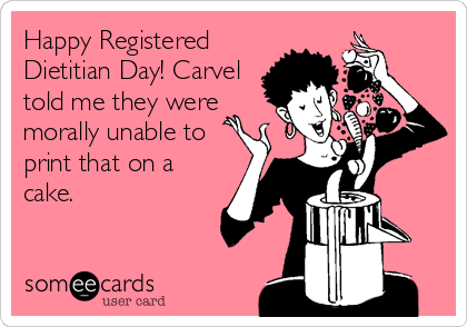 Happy Registered Dietitian Day! Carvel told me they were morally unable to print that on a cake.