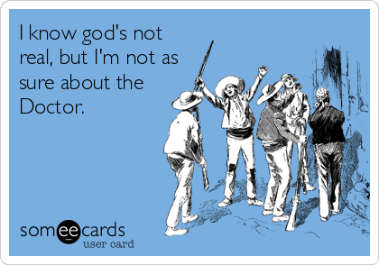 I know god's not real, but I'm not as sure about the Doctor.