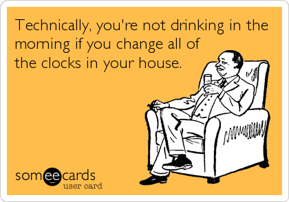 Technically, you're not drinking in the morning if you change all of the clocks in your house.