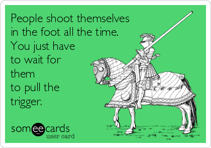 People shoot themselves in the foot all the time. You just have to wait for them to pull the trigger.