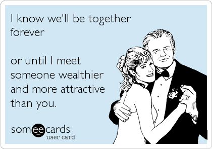 I know we'll be together forever  or until I meet someone wealthier and more attractive than you.