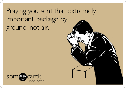 Praying you sent that extremely important package by ground, not air.