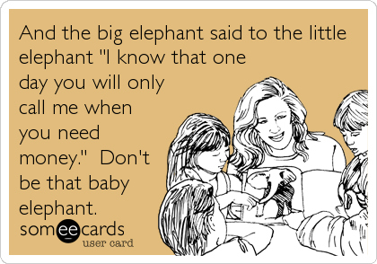 "And the big elephant said to the little elephant ""I know that one day you will only call me when you need money.""  Don't be that baby elephant."