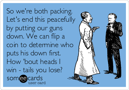 So we're both packing. Let's end this peacefully by putting our guns down. We can flip a coin to determine who puts his down first. How 'bout heads I win - tails you lose?