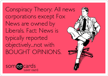 Conspiracy Theory: All news corporations except Fox News are owned by Liberals. Fact: News is typically reported objectively...not with BOUGHT OP