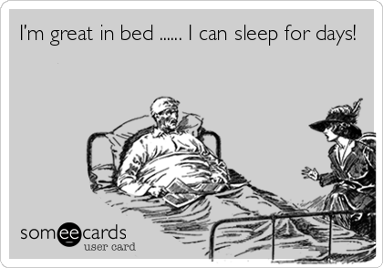 I'm great in bed ...... I can sleep for days!