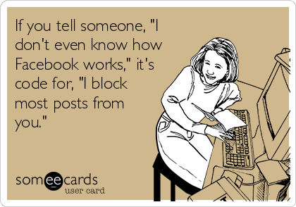 """If you tell someone, """"I don't even know how Facebook works,"""" it's code for, """"I block most posts from you."""""""