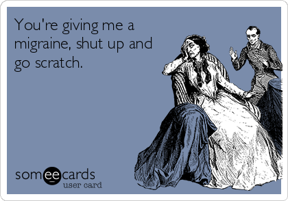 You're giving me a migraine, shut up and go scratch.