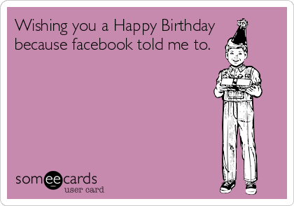 Wishing you a Happy Birthday because facebook told me to.