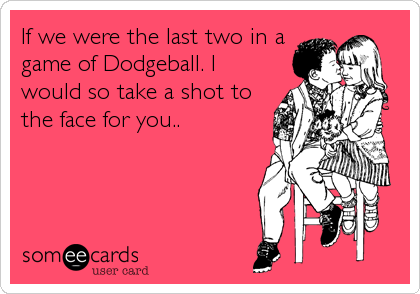 If we were the last two in a game of Dodgeball. I would so take a shot to the face for you..