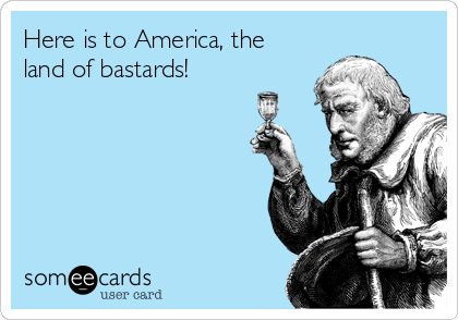 Here is to America, the land of bastards!