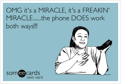 OMG it's a MIRACLE, it's a FREAKIN' MIRACLE.......the phone DOES work both ways!!!
