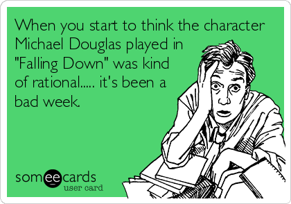 """When you start to think the character Michael Douglas played in """"Falling Down"""" was kind of rational..... it's been a bad week."""