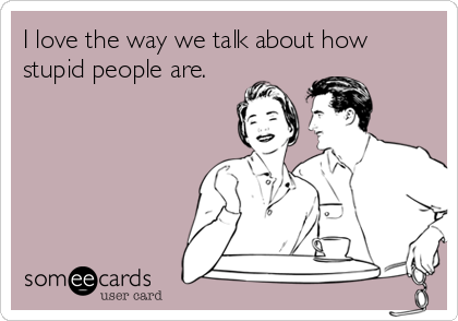 I love the way we talk about how stupid people are.