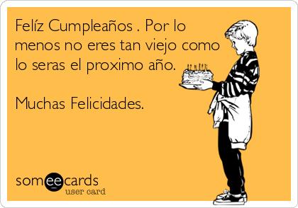 Felíz Cumpleaños . Por lo menos no eres tan viejo como lo seras el proximo año.  Muchas Felicidades.