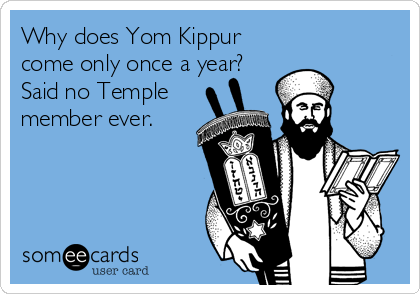 Why does Yom Kippur come only once a year?   Said no Temple member ever.