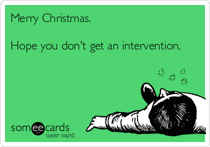 Merry Christmas.  Hope you don't get an intervention.