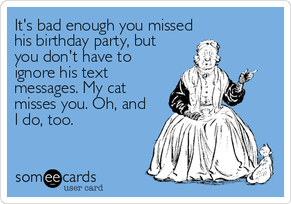 It's bad enough you missed his birthday party, but you don't have to ignore his text messages. My cat misses you. Oh, and I do, too.